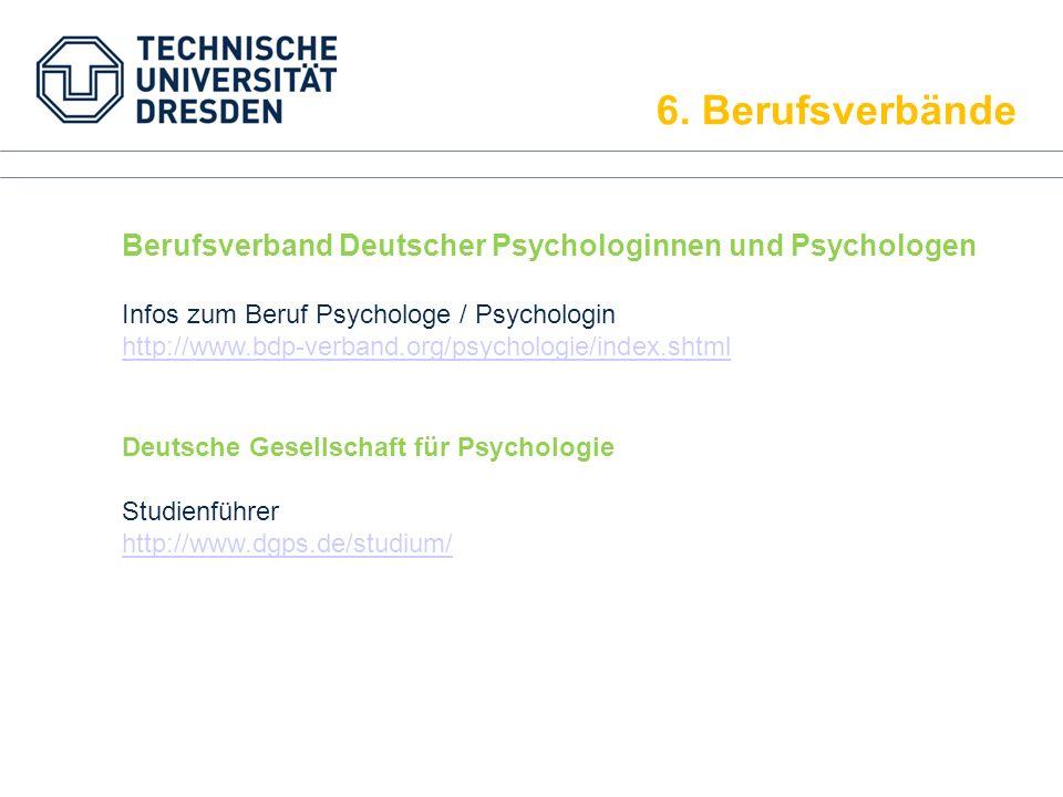 6. Berufsverbände Berufsverband Deutscher Psychologinnen und Psychologen Infos zum Beruf Psychologe / Psychologin http://www.bdp-verband.org/psycholog