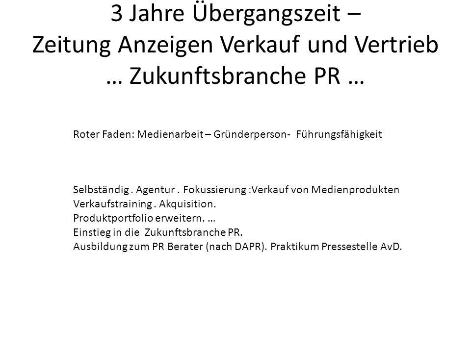 3 Jahre Übergangszeit – Zeitung Anzeigen Verkauf und Vertrieb … Zukunftsbranche PR … Roter Faden: Medienarbeit – Gründerperson- Führungsfähigkeit Selbständig.