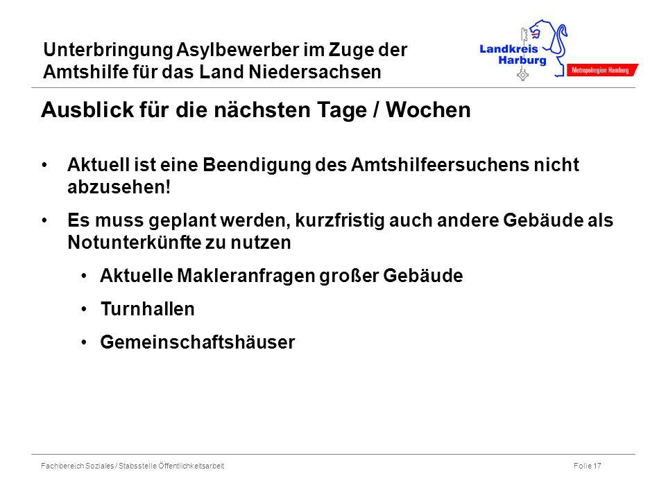 Fachbereich Soziales / Stabsstelle Öffentlichkeitsarbeit Folie 17 Unterbringung Asylbewerber im Zuge der Amtshilfe für das Land Niedersachsen Ausblick für die nächsten Tage / Wochen Aktuell ist eine Beendigung des Amtshilfeersuchens nicht abzusehen.
