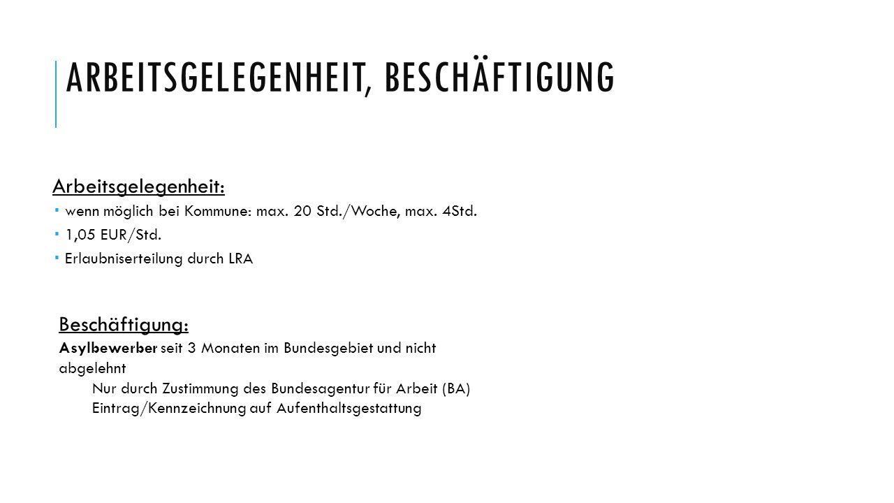 ARBEITSGELEGENHEIT, BESCHÄFTIGUNG Arbeitsgelegenheit:  wenn möglich bei Kommune: max. 20 Std./Woche, max. 4Std.  1,05 EUR/Std.  Erlaubniserteilung