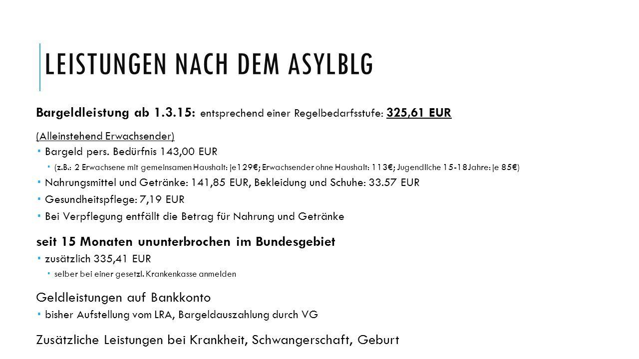 LEISTUNGEN NACH DEM ASYLBLG Bargeldleistung ab 1.3.15: entsprechend einer Regelbedarfsstufe: 325,61 EUR (Alleinstehend Erwachsender)  Bargeld pers. B