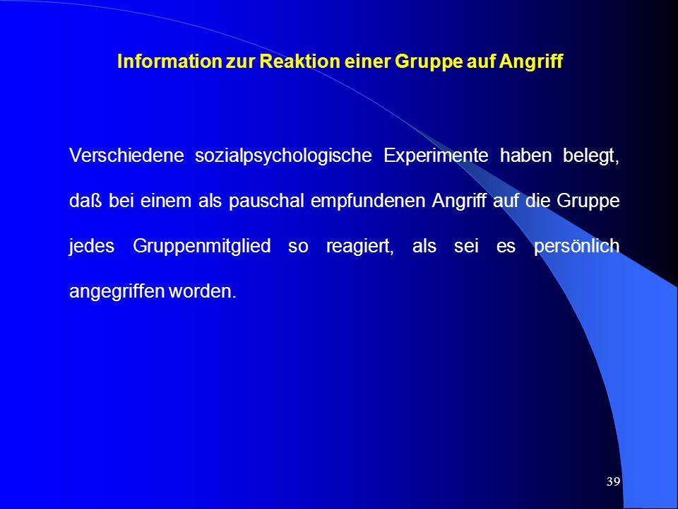 39 Information zur Reaktion einer Gruppe auf Angriff Verschiedene sozialpsychologische Experimente haben belegt, daß bei einem als pauschal empfundenen Angriff auf die Gruppe jedes Gruppenmitglied so reagiert, als sei es persönlich angegriffen worden.