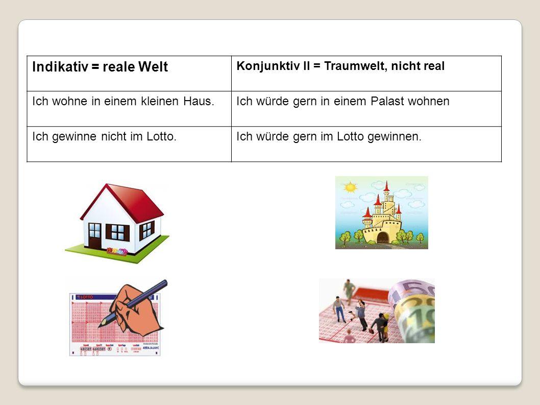 Indikativ = reale Welt Konjunktiv II = Traumwelt, nicht real Ich wohne in einem kleinen Haus.Ich würde gern in einem Palast wohnen Ich gewinne nicht i