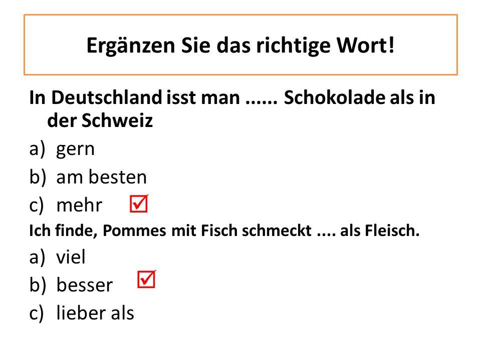In Deutschland isst man...... Schokolade als in der Schweiz a)gern b)am besten c)mehr Ich finde, Pommes mit Fisch schmeckt.... als Fleisch. a)viel b)b