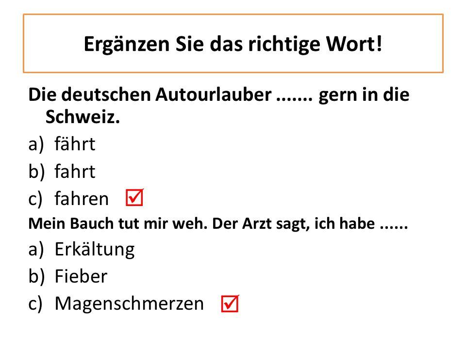 Die deutschen Autourlauber....... gern in die Schweiz. a)fährt b)fahrt c)fahren Mein Bauch tut mir weh. Der Arzt sagt, ich habe...... a)Erkältung b)Fi