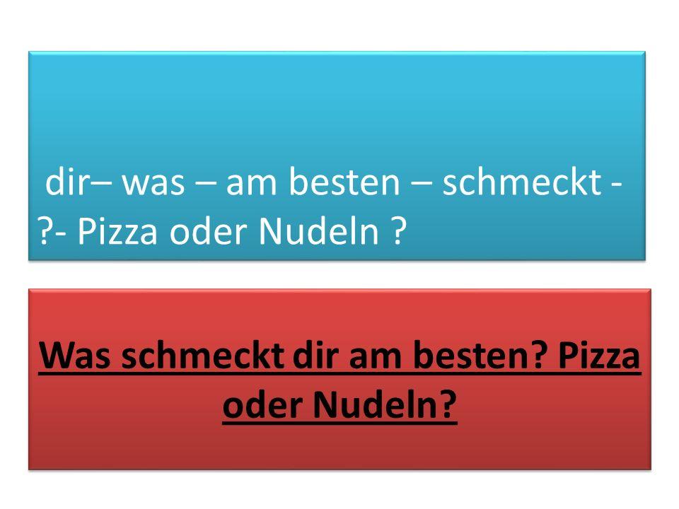 dir– was – am besten – schmeckt - ?- Pizza oder Nudeln ? Was schmeckt dir am besten? Pizza oder Nudeln?
