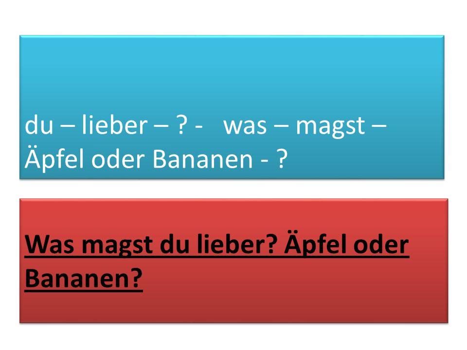 du – lieber – ? - was – magst – Äpfel oder Bananen - ? Was magst du lieber? Äpfel oder Bananen?