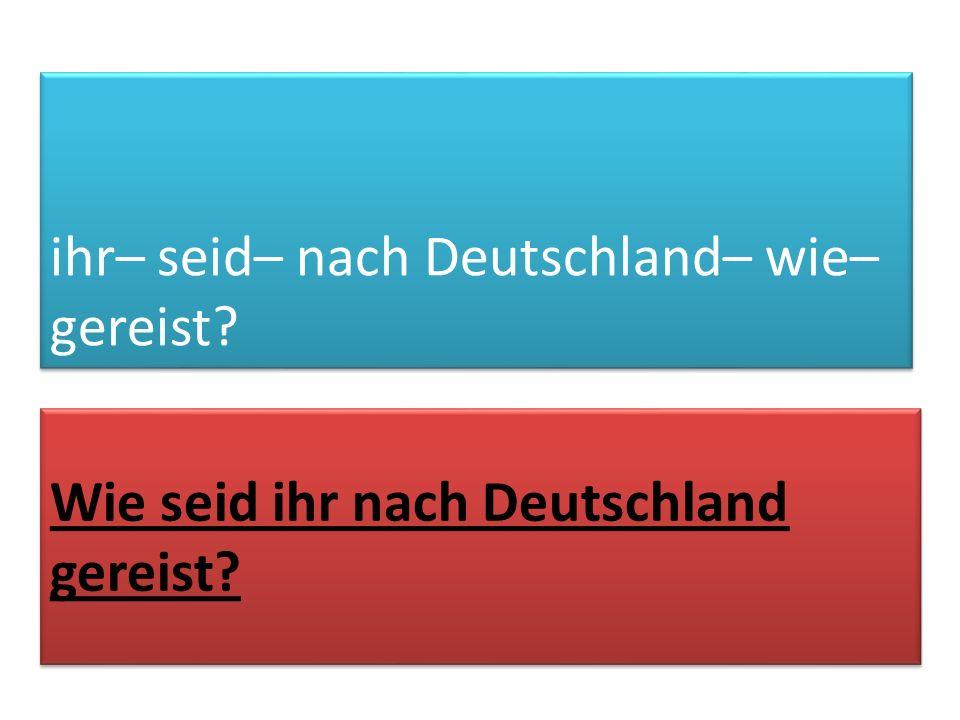ihr– seid– nach Deutschland– wie– gereist? Wie seid ihr nach Deutschland gereist?