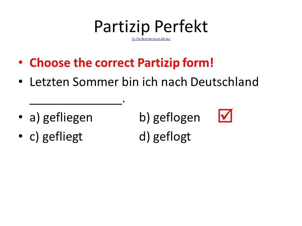 Partizip Perfekt 01-Perfekt Handout-AB.doc 01-Perfekt Handout-AB.doc Choose the correct Partizip form! Letzten Sommer bin ich nach Deutschland _______