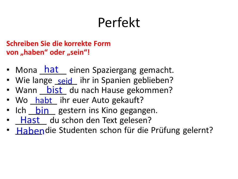 """Perfekt Schreiben Sie die korrekte Form von """"haben"""" oder """"sein""""! Mona ______ einen Spaziergang gemacht. Wie lange _____ ihr in Spanien geblieben? Wann"""