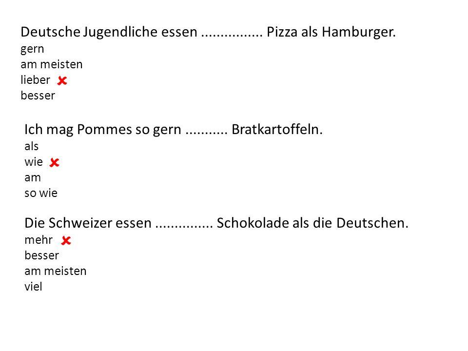 Deutsche Jugendliche essen................ Pizza als Hamburger. gern am meisten lieber besser  Ich mag Pommes so gern........... Bratkartoffeln. als