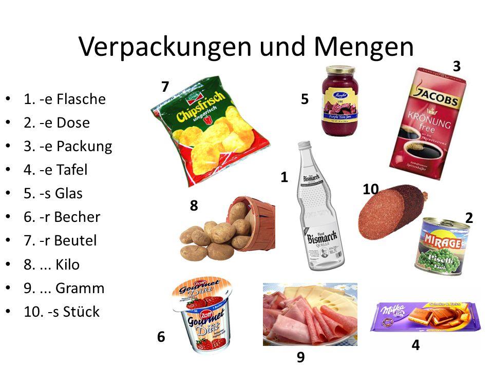 Verpackungen und Mengen 1. -e Flasche 2. -e Dose 3. -e Packung 4. -e Tafel 5. -s Glas 6. -r Becher 7. -r Beutel 8.... Kilo 9.... Gramm 10. -s Stück 1