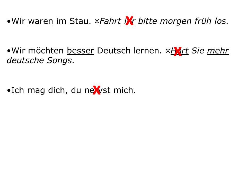 Wir waren im Stau. ¤Fahrt ihr bitte morgen früh los. Wir möchten besser Deutsch lernen. ¤Hört Sie mehr deutsche Songs. Ich mag dich, du nervst mich. x
