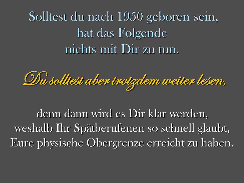 Ich bin vor 1950 geboren, Du auch ? Dann lies bitte weiter! Dann lies bitte weiter! modified by DrSOBO-2014/12