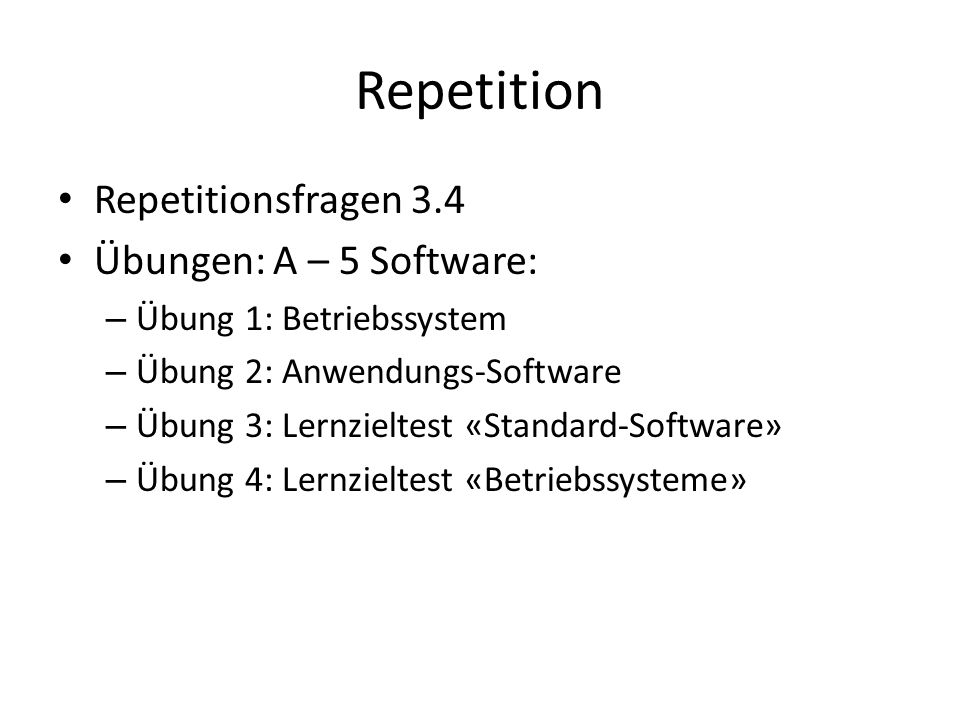 Repetition Repetitionsfragen 3.4 Übungen: A – 5 Software: – Übung 1: Betriebssystem – Übung 2: Anwendungs-Software – Übung 3: Lernzieltest «Standard-Software» – Übung 4: Lernzieltest «Betriebssysteme»