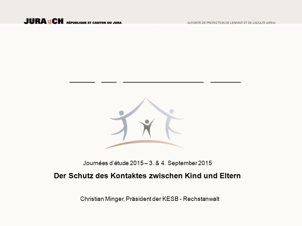 Journées d'étude 2015 – 3. & 4. September 2015 Der Schutz des Kontaktes zwischen Kind und Eltern Christian Minger, Präsident der KESB - Rechstanwalt _