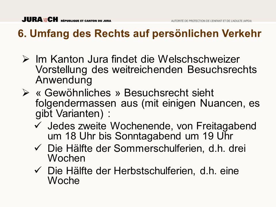 6. Umfang des Rechts auf persönlichen Verkehr  Im Kanton Jura findet die Welschschweizer Vorstellung des weitreichenden Besuchsrechts Anwendung  « G