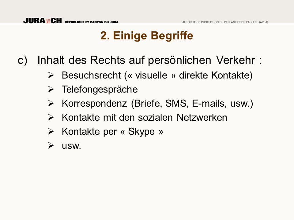 2. Einige Begriffe c)Inhalt des Rechts auf persönlichen Verkehr :  Besuchsrecht (« visuelle » direkte Kontakte)  Telefongespräche  Korrespondenz (B