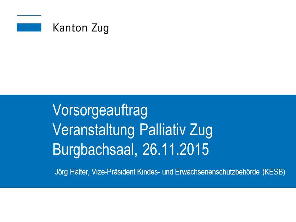 Vorsorgeauftrag Veranstaltung Palliativ Zug Burgbachsaal, 26.11.2015 Jörg Halter, Vize-Präsident Kindes- und Erwachsenenschutzbehörde (KESB)