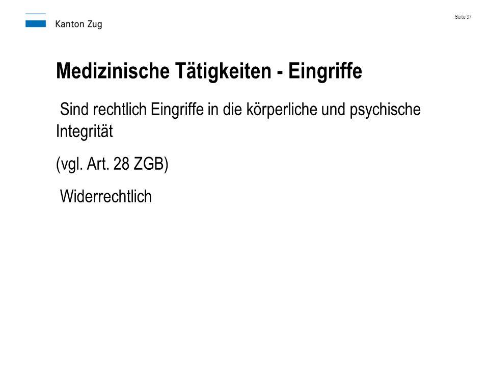 Medizinische Tätigkeiten - Eingriffe Sind rechtlich Eingriffe in die körperliche und psychische Integrität (vgl. Art. 28 ZGB) Widerrechtlich Seite 37