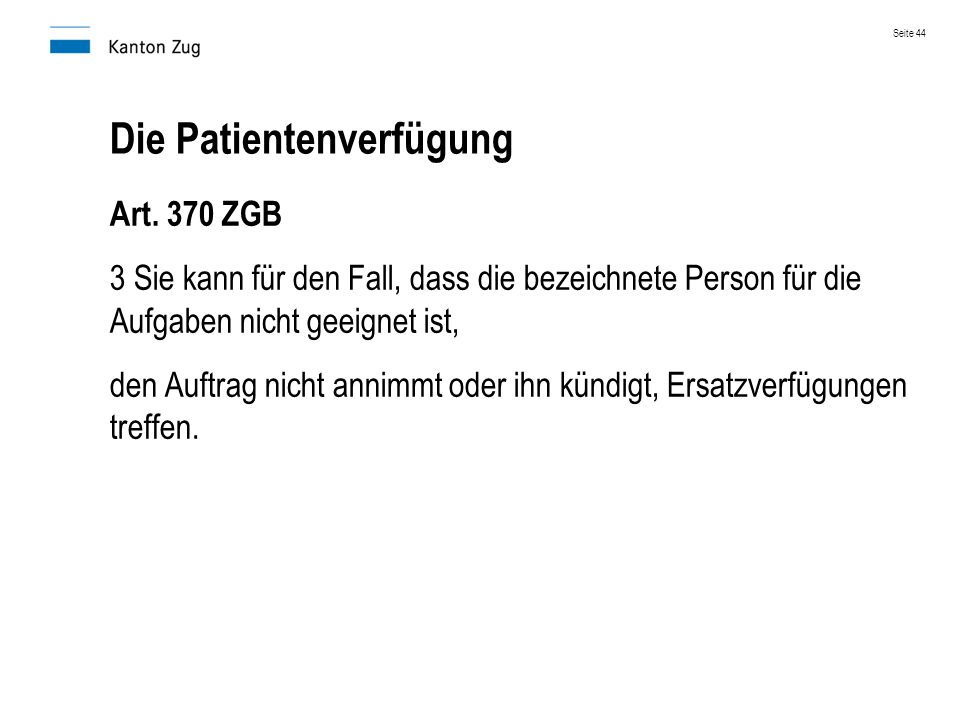 Die Patientenverfügung Art. 370 ZGB 3 Sie kann für den Fall, dass die bezeichnete Person für die Aufgaben nicht geeignet ist, den Auftrag nicht annimm