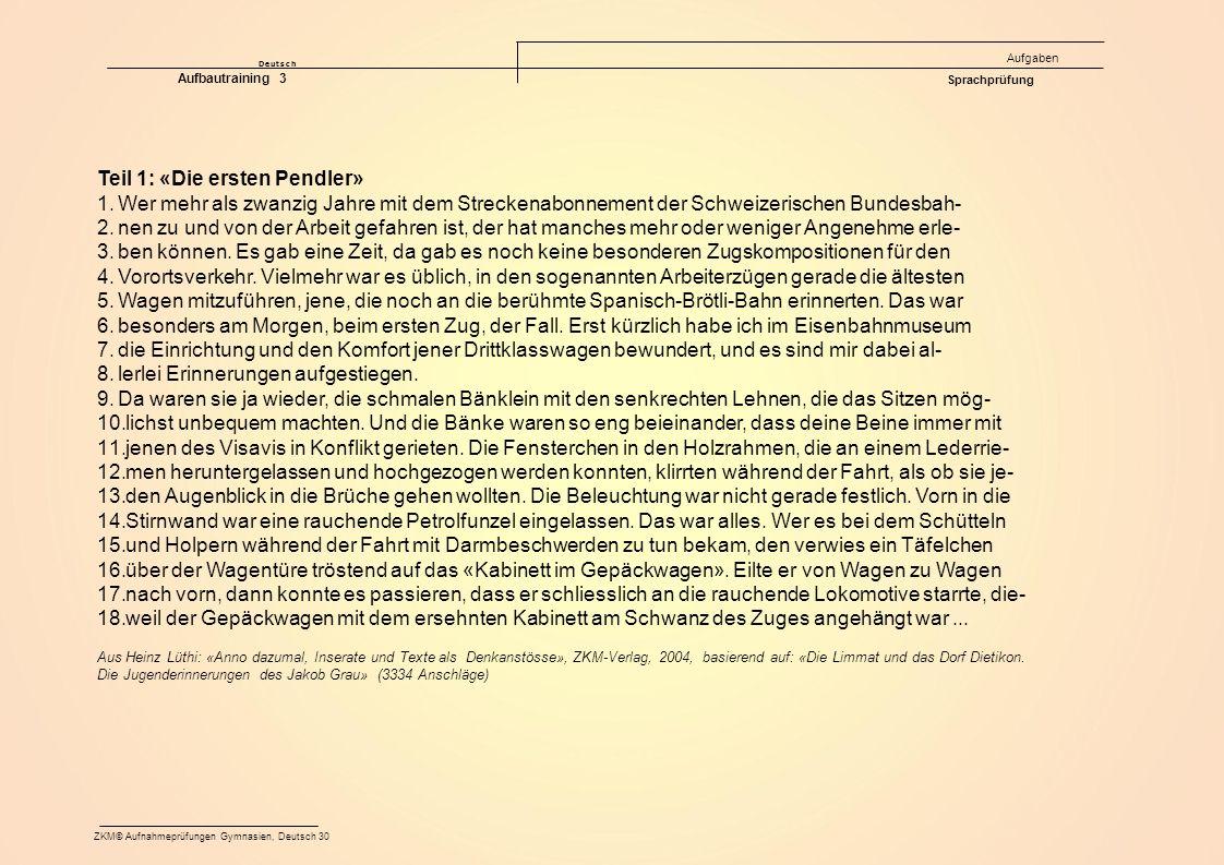 Deutsch Aufgaben ZKM© Aufnahmeprüfungen Gymnasien, Deutsch 30 Aufbautraining 3 Sprachprüfung Teil 1: «Die ersten Pendler» 1.Wer mehr als zwanzig Jahre mit dem Streckenabonnement der Schweizerischen Bundesbah- 2.nen zu und von der Arbeit gefahren ist, der hat manches mehr oder weniger Angenehme erle- 3.ben können.