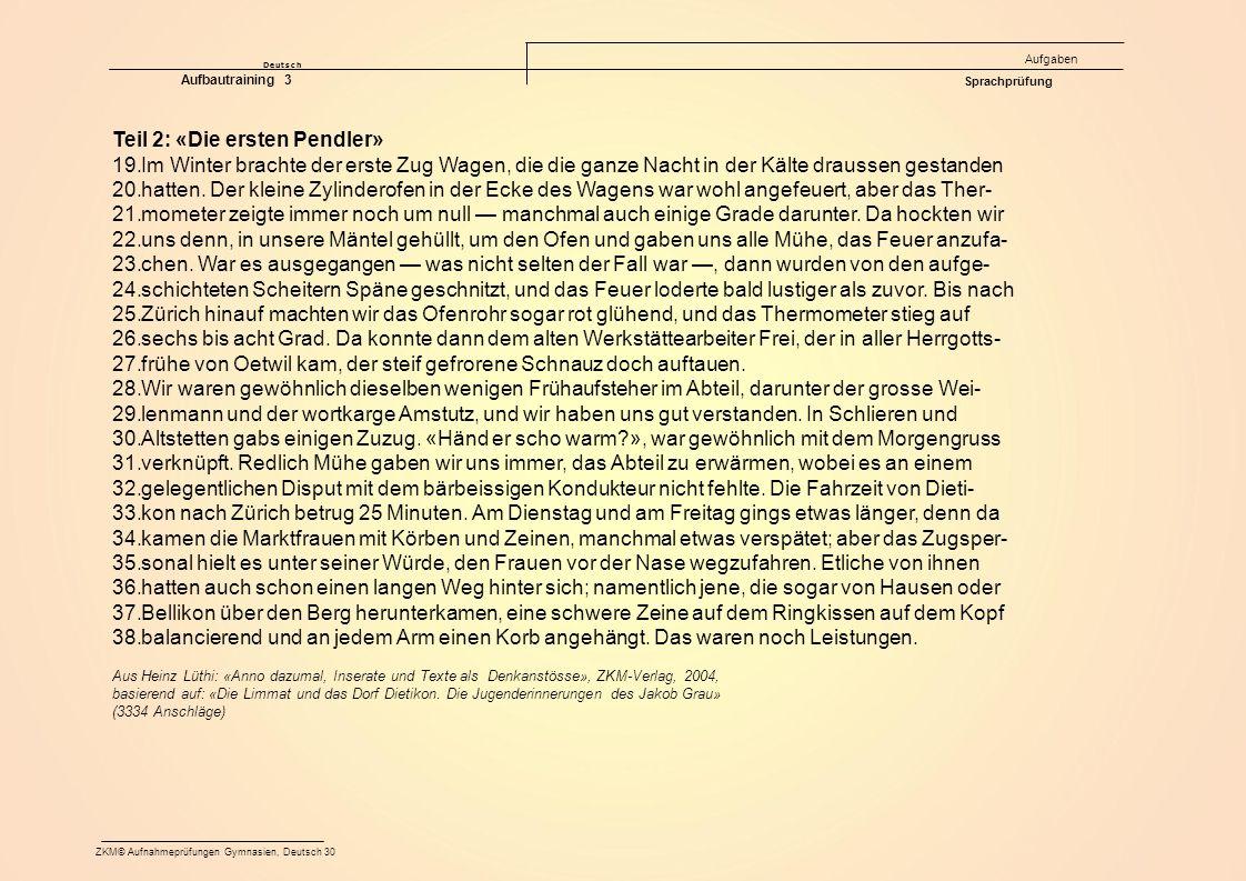 Deutsch Aufgaben ZKM© Aufnahmeprüfungen Gymnasien, Deutsch 30 Aufbautraining 3 Sprachprüfung Teil 2: «Die ersten Pendler» 19.Im Winter brachte der erste Zug Wagen, die die ganze Nacht in der Kälte draussen gestanden 20.hatten.