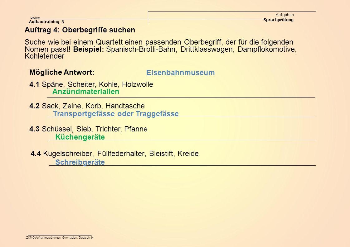 Deutsch Aufgaben Sprachprüfung Aufbautraining 3 ZKM© Aufnahmeprüfungen Gymnasien, Deutsch 34 4.4 Kugelschreiber, Füllfederhalter, Bleistift, Kreide Anzündmaterialien Transportgefässe oder Traggefässe Küchengeräte Schreibgeräte Eisenbahnmuseum 4.3 Schüssel, Sieb, Trichter, Pfanne 4.2 Sack, Zeine, Korb, Handtasche 4.1 Späne, Scheiter, Kohle, Holzwolle Auftrag 4: Oberbegriffe suchen Suche wie bei einem Quartett einen passenden Oberbegriff, der für die folgenden Nomen passt.