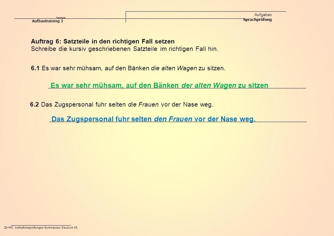 Deutsch Aufgaben Sprachprüfung Aufbautraining 3 ZI<MC Aufnahmeprüfungen Gymnasien, Deutsch 35 Auftrag 6: Satzteile in den richtigen Fall setzen Schreibe die kursiv geschriebenen Satzteile im richtigen Fall hin.