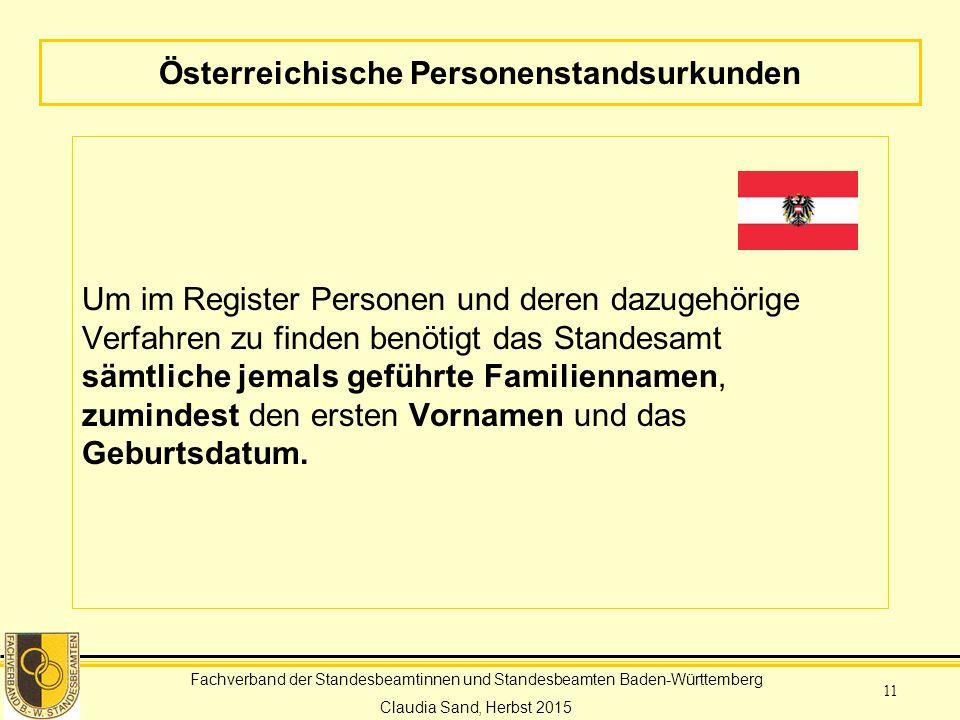 Fachverband der Standesbeamtinnen und Standesbeamten Baden-Württemberg Claudia Sand, Herbst 2015 11 Österreichische Personenstandsurkunden Um im Register Personen und deren dazugehörige Verfahren zu finden benötigt das Standesamt sämtliche jemals geführte Familiennamen, zumindest den ersten Vornamen und das Geburtsdatum.