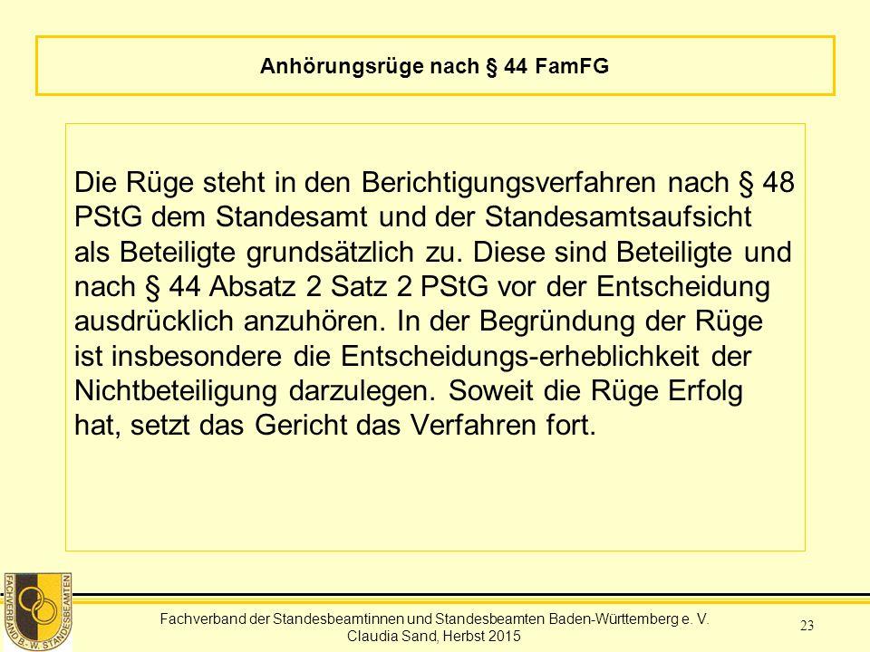 Fachverband der Standesbeamtinnen und Standesbeamten Baden-Württemberg Claudia Sand, Herbst 2015 23 Anhörungsrüge nach § 44 FamFG Die Rüge steht in den Berichtigungsverfahren nach § 48 PStG dem Standesamt und der Standesamtsaufsicht als Beteiligte grundsätzlich zu.