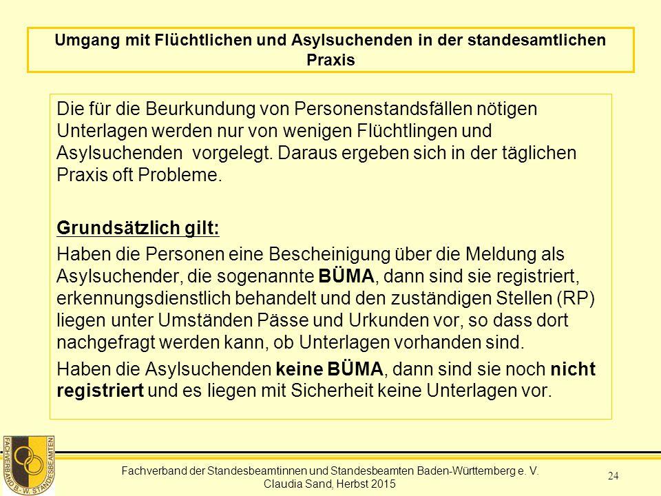 Fachverband der Standesbeamtinnen und Standesbeamten Baden-Württemberg Claudia Sand, Herbst 2015 24 Umgang mit Flüchtlichen und Asylsuchenden in der standesamtlichen Praxis Die für die Beurkundung von Personenstandsfällen nötigen Unterlagen werden nur von wenigen Flüchtlingen und Asylsuchenden vorgelegt.