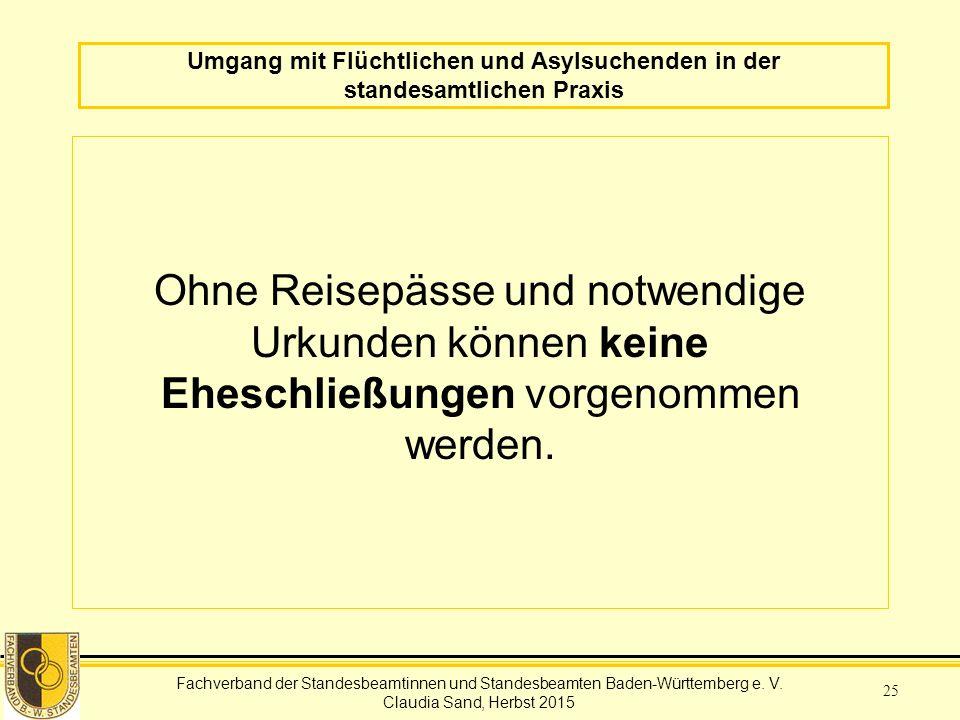 Fachverband der Standesbeamtinnen und Standesbeamten Baden-Württemberg Claudia Sand, Herbst 2015 25 Umgang mit Flüchtlichen und Asylsuchenden in der standesamtlichen Praxis Ohne Reisepässe und notwendige Urkunden können keine Eheschließungen vorgenommen werden.
