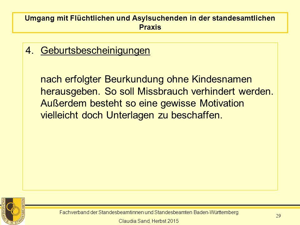 Fachverband der Standesbeamtinnen und Standesbeamten Baden-Württemberg Claudia Sand, Herbst 2015 29 Umgang mit Flüchtlichen und Asylsuchenden in der standesamtlichen Praxis 4.Geburtsbescheinigungen nach erfolgter Beurkundung ohne Kindesnamen herausgeben.