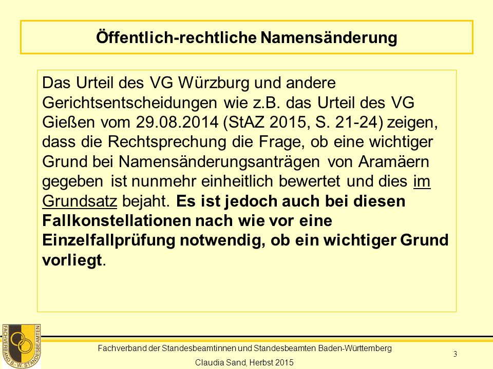 Fachverband der Standesbeamtinnen und Standesbeamten Baden-Württemberg Claudia Sand, Herbst 2015 3 Öffentlich-rechtliche Namensänderung Das Urteil des VG Würzburg und andere Gerichtsentscheidungen wie z.B.