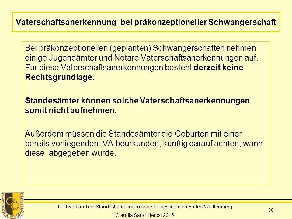 Fachverband der Standesbeamtinnen und Standesbeamten Baden-Württemberg Claudia Sand, Herbst 2015 30 Vaterschaftsanerkennung bei präkonzeptioneller Schwangerschaft Bei präkonzeptionellen (geplanten) Schwangerschaften nehmen einige Jugendämter und Notare Vaterschaftsanerkennungen auf.