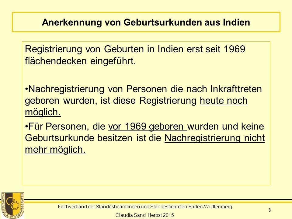 Fachverband der Standesbeamtinnen und Standesbeamten Baden-Württemberg Claudia Sand, Herbst 2015 8 Anerkennung von Geburtsurkunden aus Indien Registrierung von Geburten in Indien erst seit 1969 flächendecken eingeführt.
