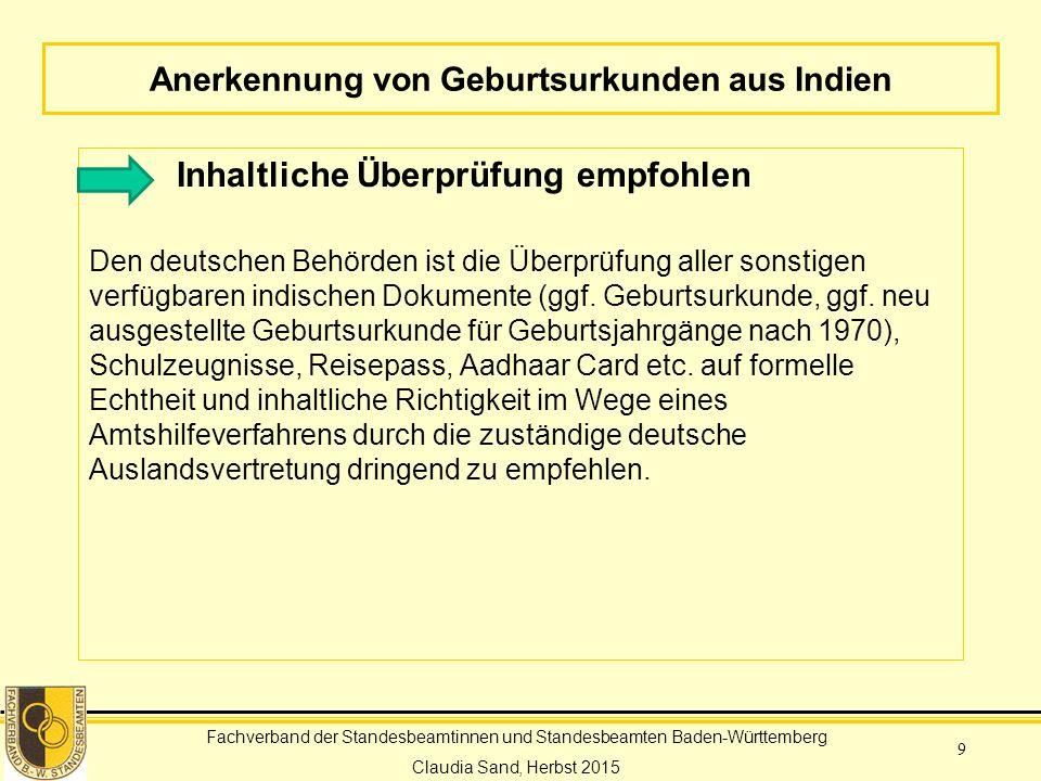 Fachverband der Standesbeamtinnen und Standesbeamten Baden-Württemberg Claudia Sand, Herbst 2015 9 Anerkennung von Geburtsurkunden aus Indien Inhaltliche Überprüfung empfohlen Den deutschen Behörden ist die Überprüfung aller sonstigen verfügbaren indischen Dokumente (ggf.