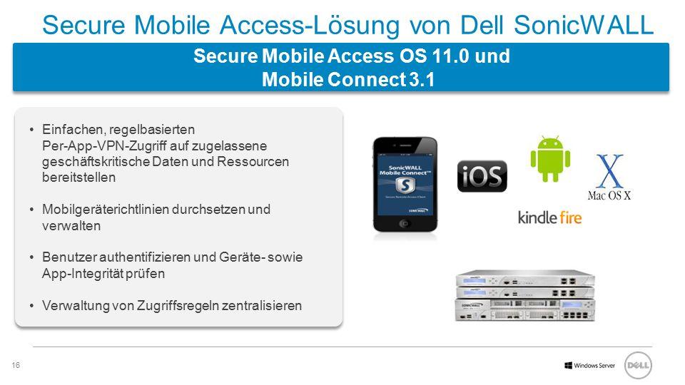16 Software Secure Mobile Access-Lösung von Dell SonicWALL Secure Mobile Access OS 11.0 und Mobile Connect 3.1 Einfachen, regelbasierten Per-App-VPN-Zugriff auf zugelassene geschäftskritische Daten und Ressourcen bereitstellen Mobilgeräterichtlinien durchsetzen und verwalten Benutzer authentifizieren und Geräte- sowie App-Integrität prüfen Verwaltung von Zugriffsregeln zentralisieren