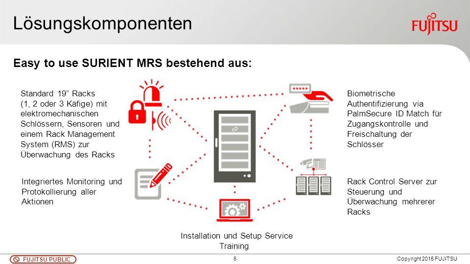 6 FUJITSU PUBLIC Copyright 2015 FUJITSU Lösungskomponenten Standard 19 Racks (1, 2 oder 3 Käfige) mit elektromechanischen Schlössern, Sensoren und einem Rack Management System (RMS) zur Überwachung des Racks Biometrische Authentifizierung via PalmSecure ID Match für Zugangskontrolle und Freischaltung der Schlösser Rack Control Server zur Steuerung und Überwachung mehrerer Racks Integriertes Monitoring und Protokollierung aller Aktionen Installation und Setup Service Training Easy to use SURIENT MRS bestehend aus: