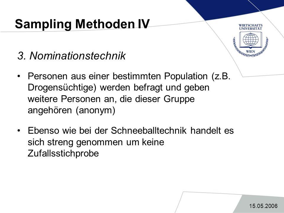 15.05.2006 Sampling Methoden IV 3. Nominationstechnik Personen aus einer bestimmten Population (z.B. Drogensüchtige) werden befragt und geben weitere