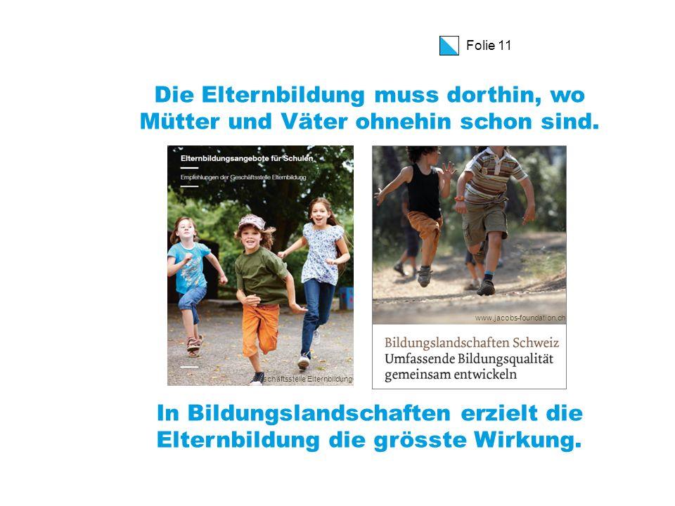 Folie 11 Die Elternbildung muss dorthin, wo Mütter und Väter ohnehin schon sind.