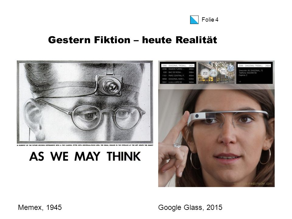 Folie 4 Gestern Fiktion – heute Realität Memex, 1945Google Glass, 2015 www.businessinsider.com