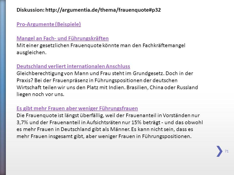 71 Diskussion: http://argumentia.de/thema/frauenquote#p32 Pro-Argumente (Beispiele) Mangel an Fach- und Führungskräften Mit einer gesetzlichen Frauenq