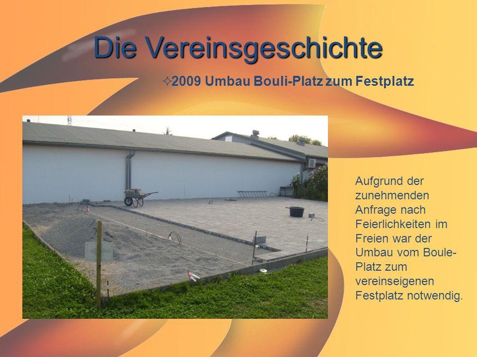 Die Vereinsgeschichte  2009 Umbau Bouli-Platz zum Festplatz Aufgrund der zunehmenden Anfrage nach Feierlichkeiten im Freien war der Umbau vom Boule-
