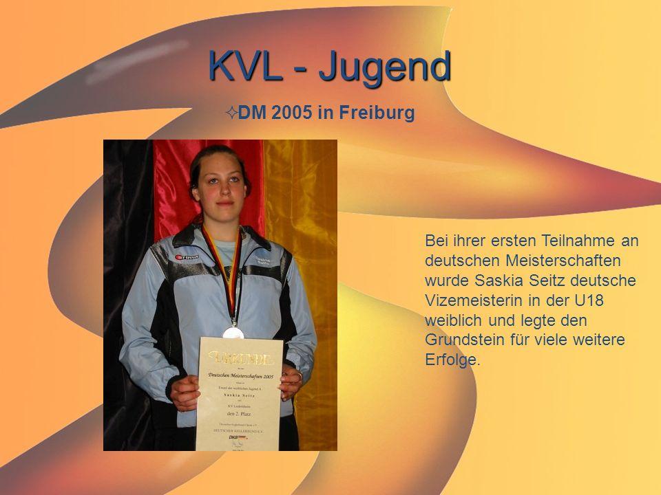 KVL - Jugend  DM 2005 in Freiburg Bei ihrer ersten Teilnahme an deutschen Meisterschaften wurde Saskia Seitz deutsche Vizemeisterin in der U18 weibli