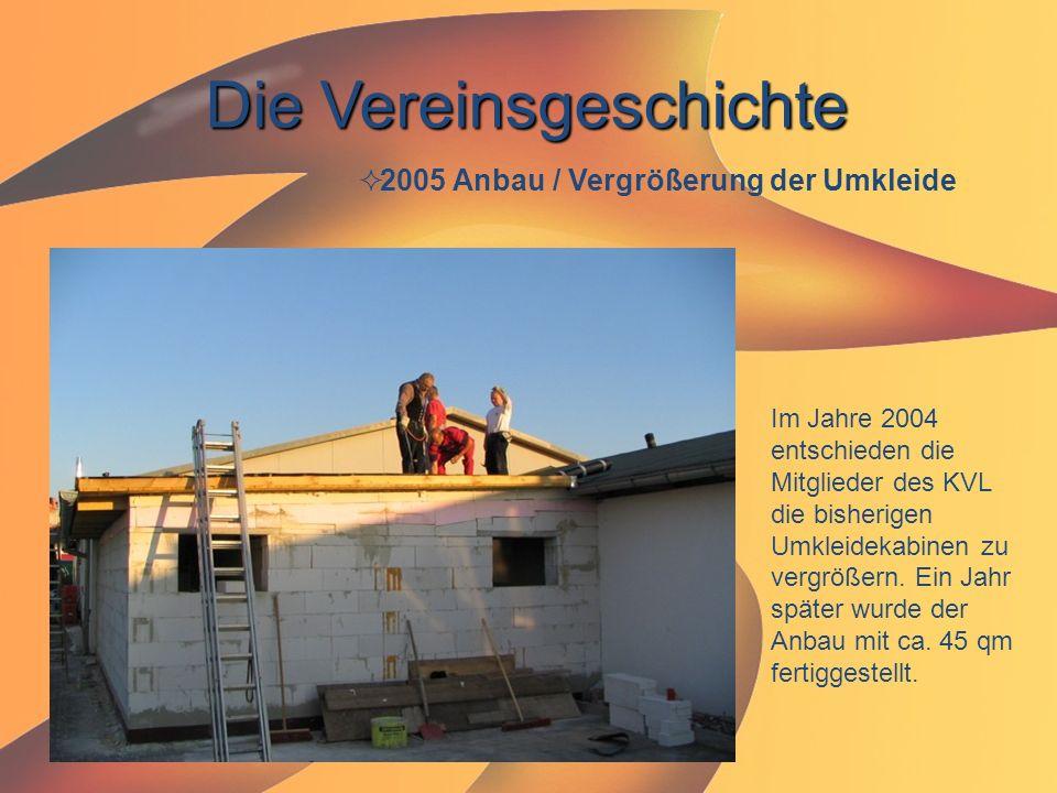 Die Vereinsgeschichte  2005 Anbau / Vergrößerung der Umkleide Im Jahre 2004 entschieden die Mitglieder des KVL die bisherigen Umkleidekabinen zu verg