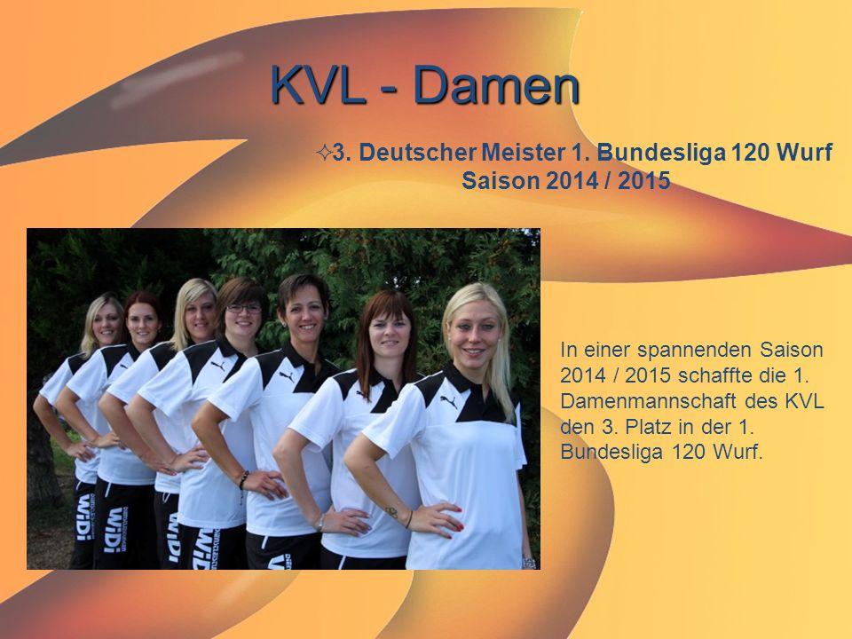 KVL - Damen  3. Deutscher Meister 1. Bundesliga 120 Wurf Saison 2014 / 2015 In einer spannenden Saison 2014 / 2015 schaffte die 1. Damenmannschaft de