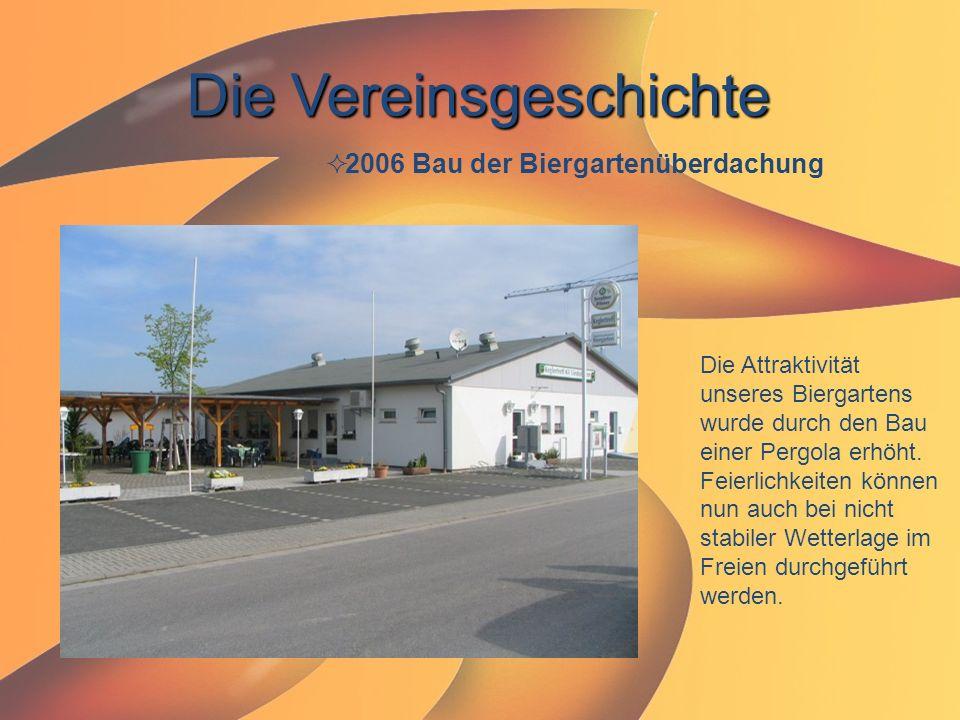 Die Vereinsgeschichte  2006 Bau der Biergartenüberdachung Die Attraktivität unseres Biergartens wurde durch den Bau einer Pergola erhöht. Feierlichke