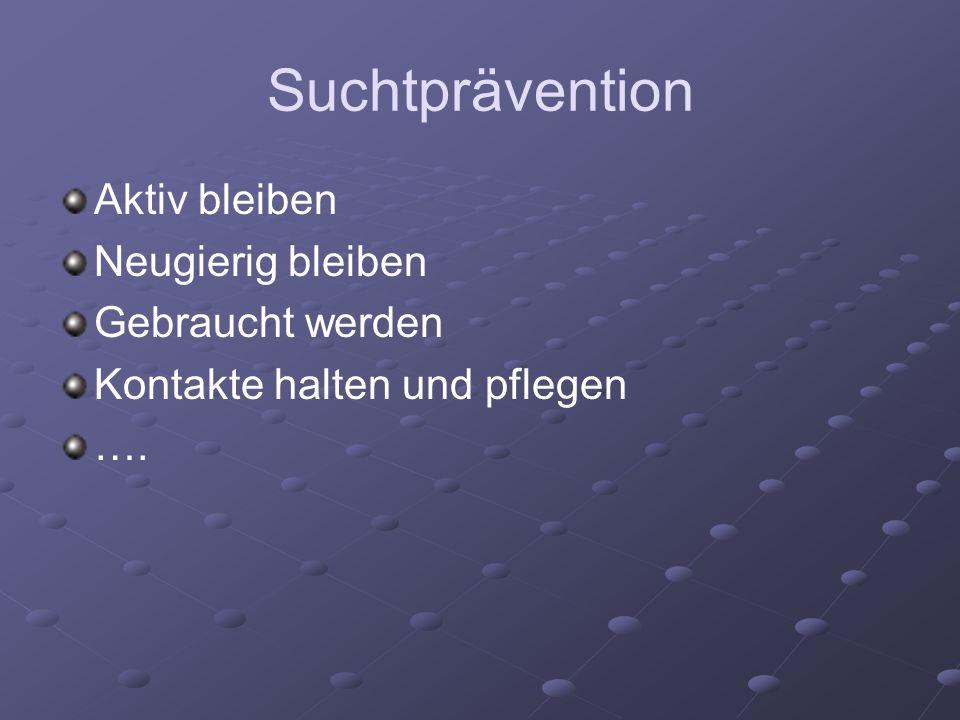 Suchtprävention Aktiv bleiben Neugierig bleiben Gebraucht werden Kontakte halten und pflegen ….